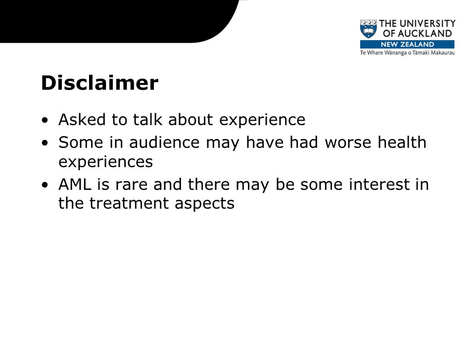 Disclaimer Asked to talk about experience Some in audience may have had worse health experiences AML is rare and there may be some interest in the treatment aspects
