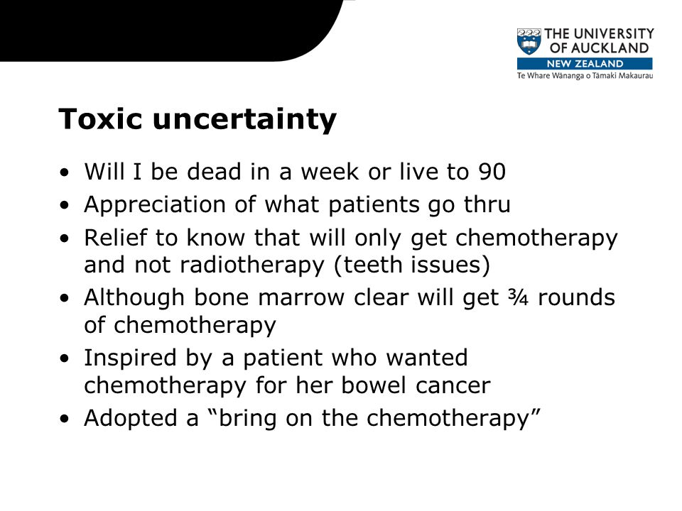 Toxic uncertainty Will I be dead in a week or live to 90 Appreciation of what patients go thru Relief to know that will only get chemotherapy and not radiotherapy (teeth issues) Although bone marrow clear will get ¾ rounds of chemotherapy Inspired by a patient who wanted chemotherapy for her bowel cancer Adopted a bring on the chemotherapy