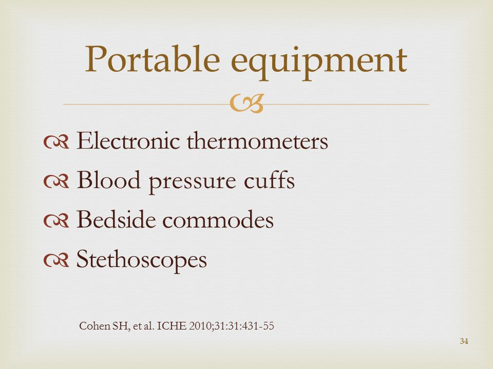   Electronic thermometers  Blood pressure cuffs  Bedside commodes  Stethoscopes 34 Portable equipment Cohen SH, et al. ICHE 2010;31:31:431-55