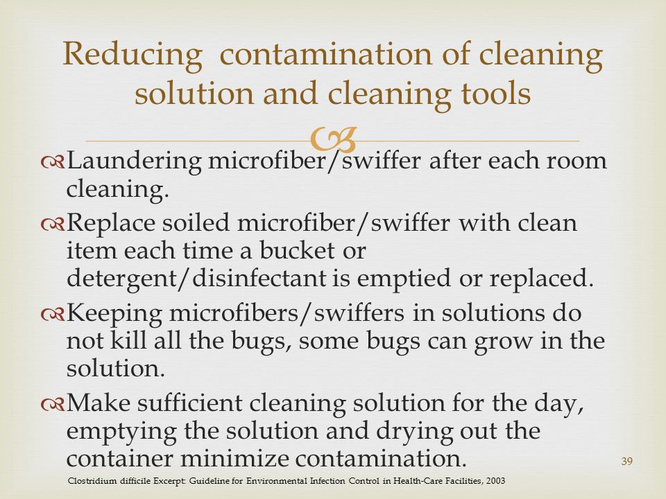  Reducing contamination of cleaning solution and cleaning tools  Laundering microfiber/swiffer after each room cleaning.