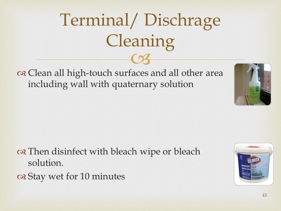  Terminal/ Dischrage Cleaning  Clean all high-touch surfaces and all other area including wall with quaternary solution  Then disinfect with bleach