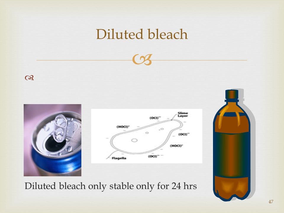   Diluted bleach only stable only for 24 hrs 47 Diluted bleach