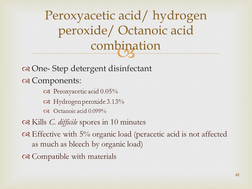   One- Step detergent disinfectant  Components:  Peroxyacetic acid 0.05%  Hydrogen peroxide 3.13%  Octanoic acid 0.099%  Kills C.