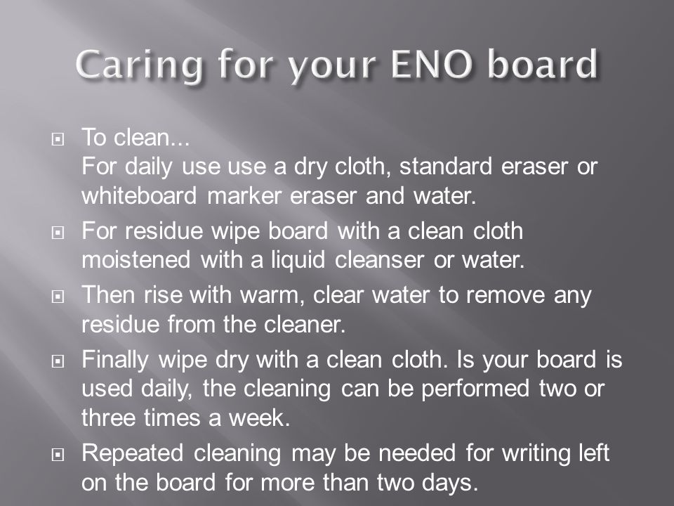  To clean... For daily use use a dry cloth, standard eraser or whiteboard marker eraser and water.  For residue wipe board with a clean cloth moiste