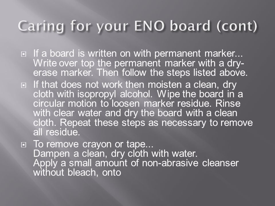  If a board is written on with permanent marker... Write over top the permanent marker with a dry- erase marker. Then follow the steps listed above.