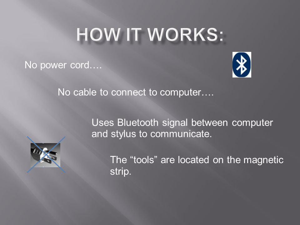 "No power cord…. No cable to connect to computer…. Uses Bluetooth signal between computer and stylus to communicate. The ""tools"" are located on the mag"