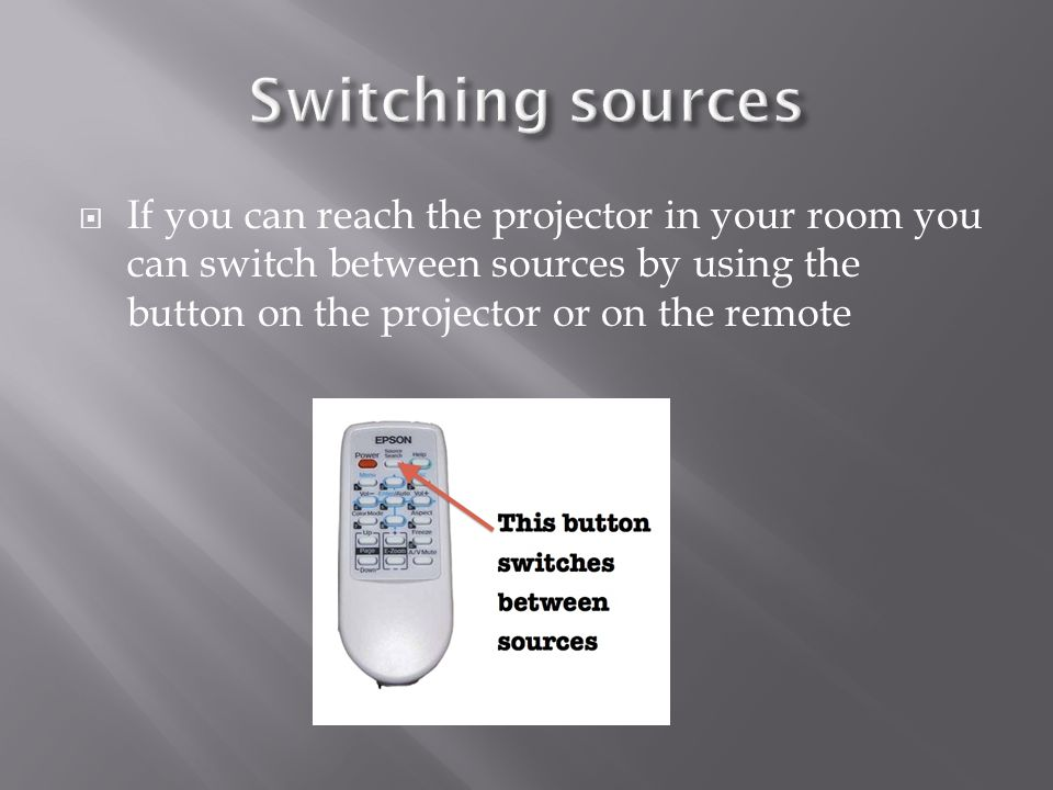  If you can reach the projector in your room you can switch between sources by using the button on the projector or on the remote