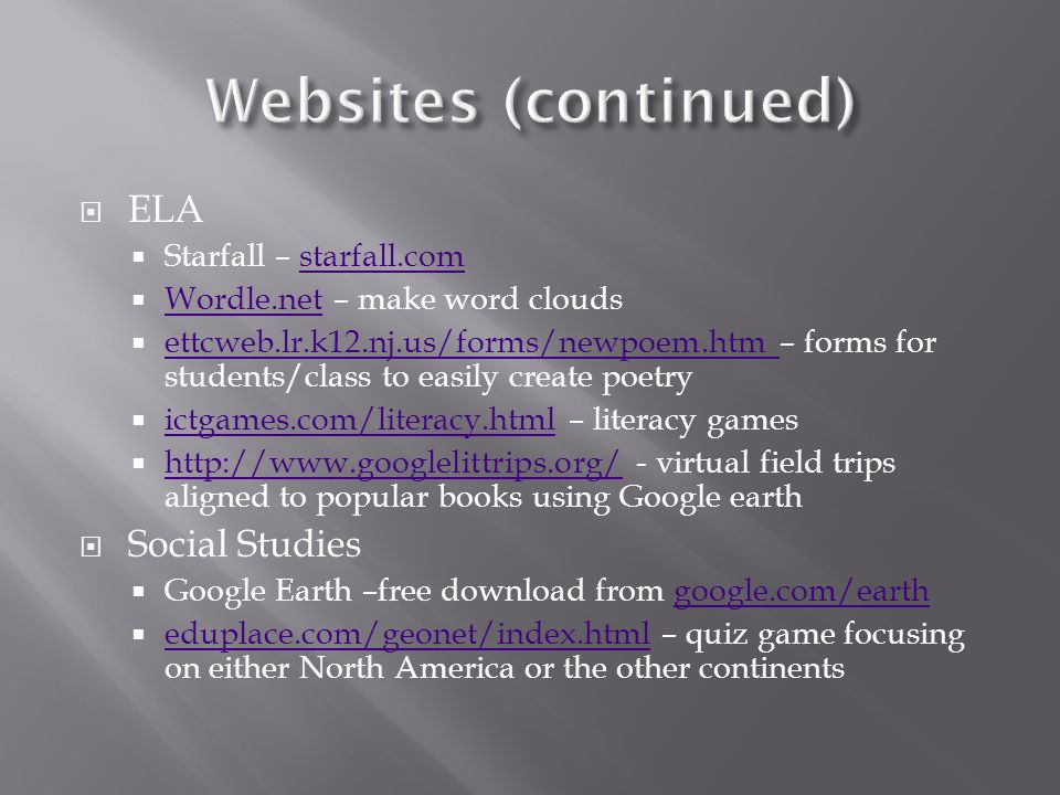  ELA  Starfall – starfall.comstarfall.com  Wordle.net – make word clouds Wordle.net  ettcweb.lr.k12.nj.us/forms/newpoem.htm – forms for students/class to easily create poetry ettcweb.lr.k12.nj.us/forms/newpoem.htm  ictgames.com/literacy.html – literacy games ictgames.com/literacy.html  http://www.googlelittrips.org/ - virtual field trips aligned to popular books using Google earth http://www.googlelittrips.org/  Social Studies  Google Earth –free download from google.com/earthgoogle.com/earth  eduplace.com/geonet/index.html – quiz game focusing on either North America or the other continents eduplace.com/geonet/index.html