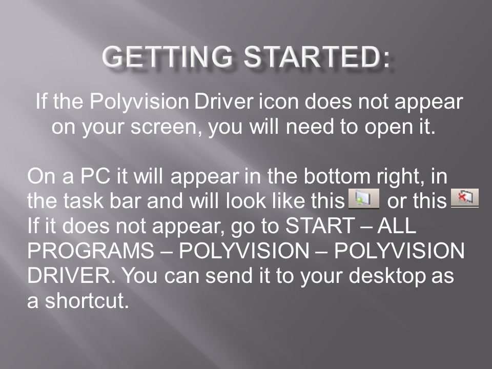 If the Polyvision Driver icon does not appear on your screen, you will need to open it. On a PC it will appear in the bottom right, in the task bar an