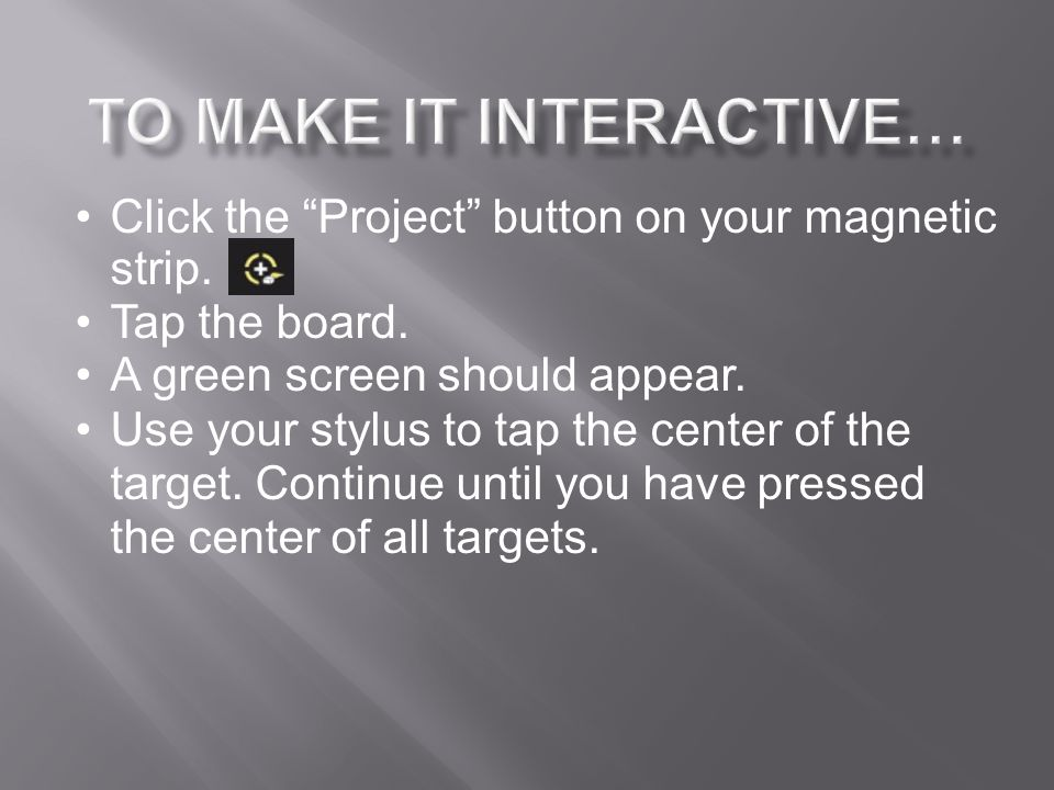 "Click the ""Project"" button on your magnetic strip. Tap the board. A green screen should appear. Use your stylus to tap the center of the target. Conti"