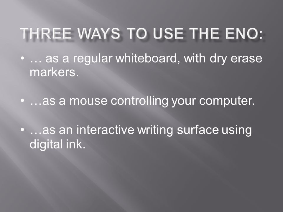 … as a regular whiteboard, with dry erase markers. …as a mouse controlling your computer. …as an interactive writing surface using digital ink.