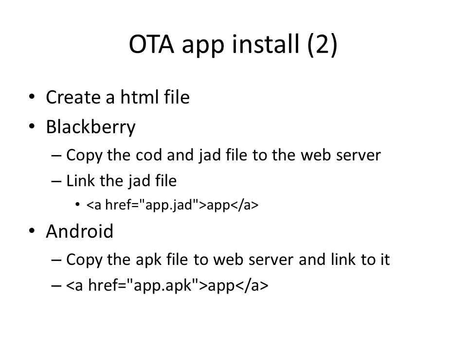 OTA app install (2) Create a html file Blackberry – Copy the cod and jad file to the web server – Link the jad file app Android – Copy the apk file to web server and link to it – app