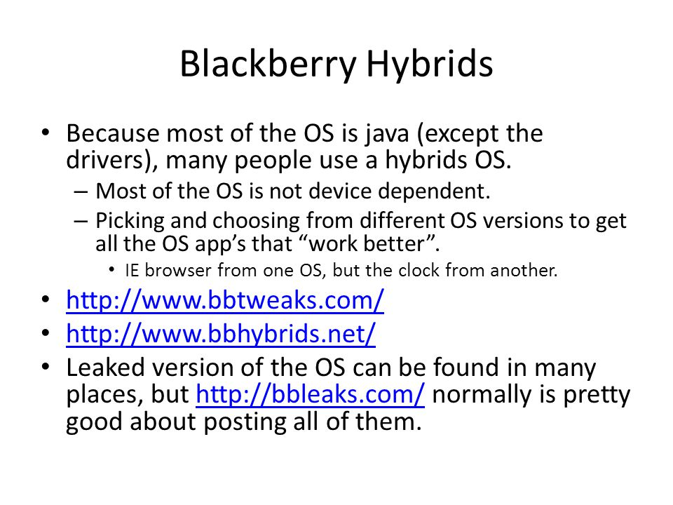 Blackberry Hybrids Because most of the OS is java (except the drivers), many people use a hybrids OS.