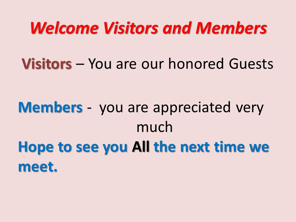 Welcome Visitors and Members Visitors Visitors – You are our honored Guests Members Hope to see you All the next time we meet.