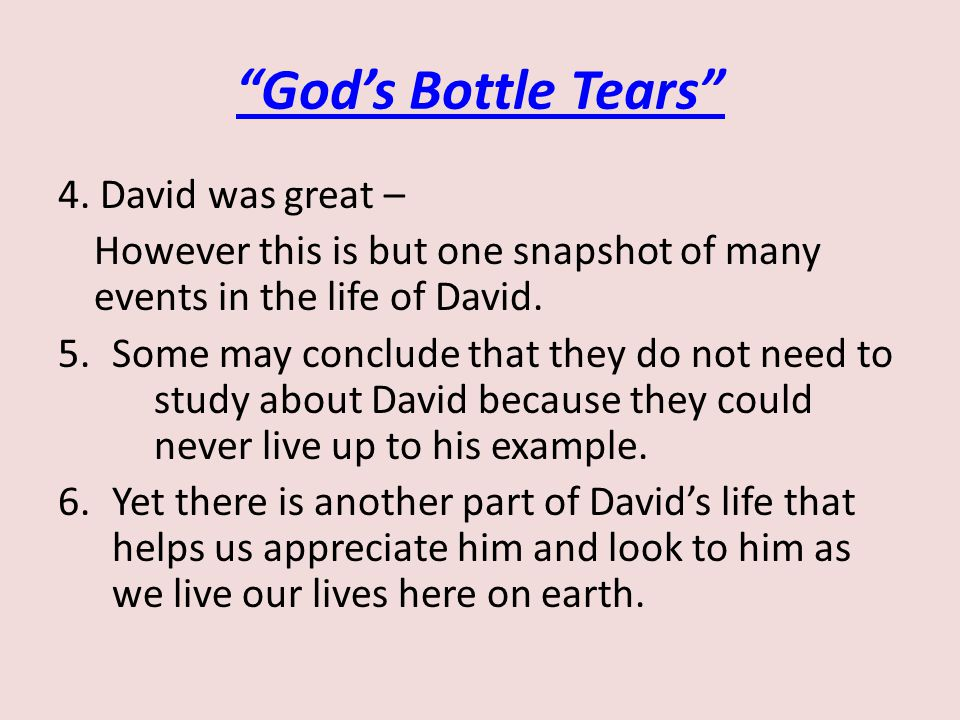 """God's Bottle Tears"" 4. David was great – However this is but one snapshot of many events in the life of David. 5.Some may conclude that they do not n"
