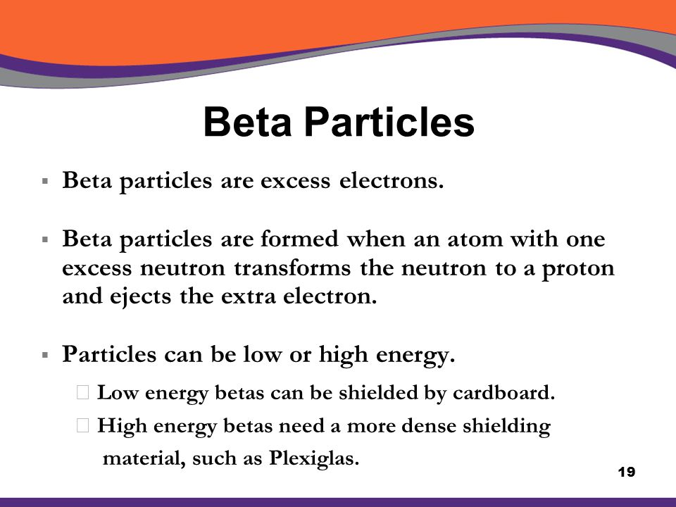 Beta Particles  Beta particles are excess electrons.  Beta particles are formed when an atom with one excess neutron transforms the neutron to a pro