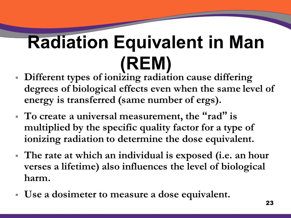 Radiation Equivalent in Man (REM)  Different types of ionizing radiation cause differing degrees of biological effects even when the same level of en