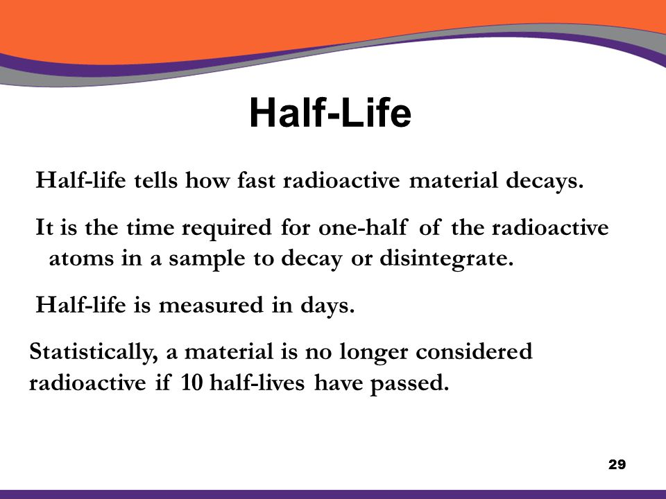 Half-Life 29 Half-life tells how fast radioactive material decays. It is the time required for one-half of the radioactive atoms in a sample to decay