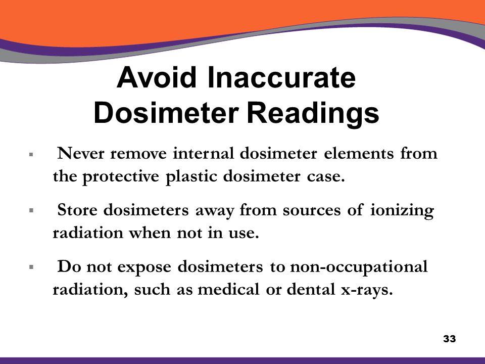 Avoid Inaccurate Dosimeter Readings 33  Never remove internal dosimeter elements from the protective plastic dosimeter case.  Store dosimeters away