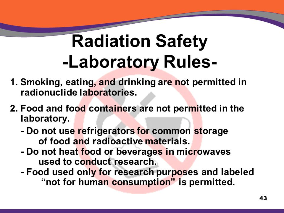 Radiation Safety -Laboratory Rules- 1. Smoking, eating, and drinking are not permitted in radionuclide laboratories. 2. Food and food containers are n
