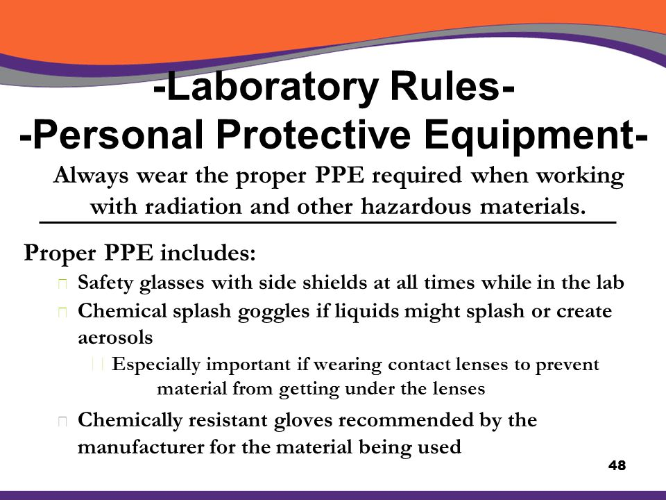 -Laboratory Rules- -Personal Protective Equipment- Proper PPE includes: X Safety glasses with side shields at all times while in the lab X Chemical sp