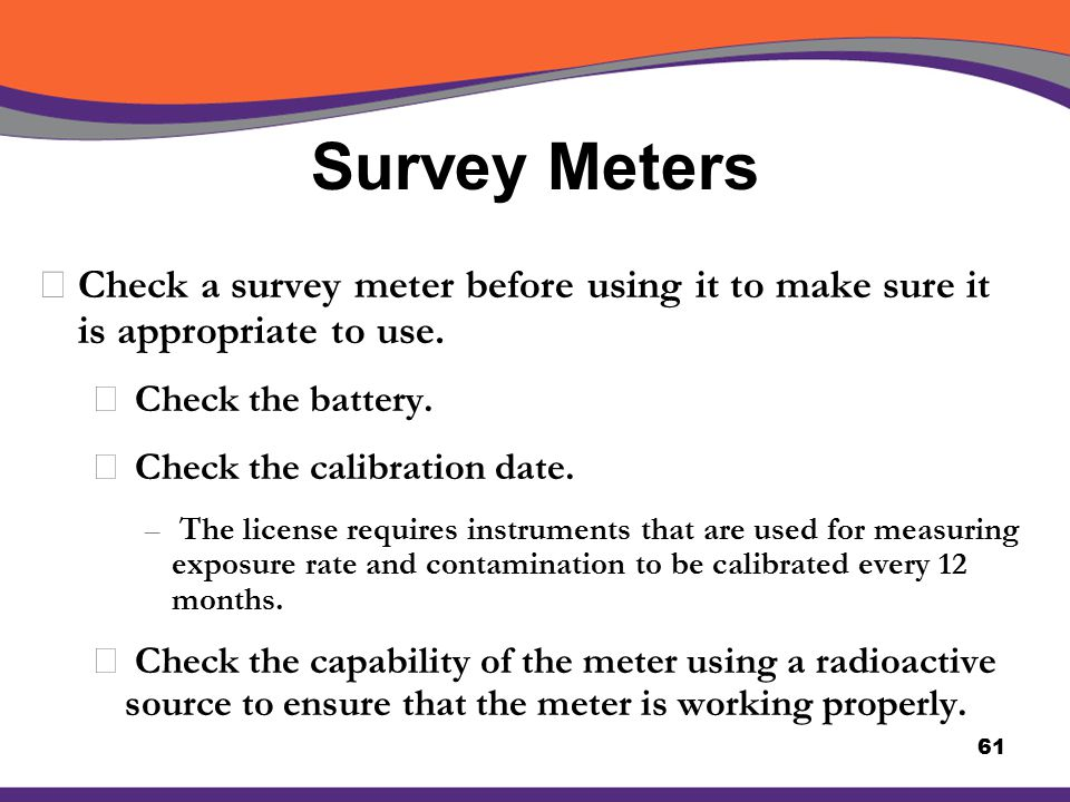 Survey Meters XCheck a survey meter before using it to make sure it is appropriate to use. å Check the battery. å Check the calibration date. – The li