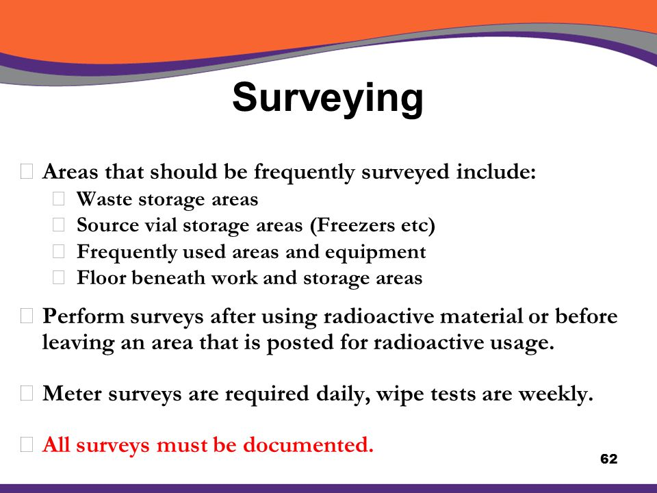 Surveying XAreas that should be frequently surveyed include: å Waste storage areas å Source vial storage areas (Freezers etc) å Frequently used areas