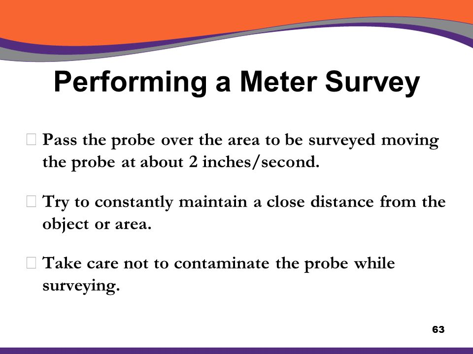 Performing a Meter Survey XPass the probe over the area to be surveyed moving the probe at about 2 inches/second. XTry to constantly maintain a close