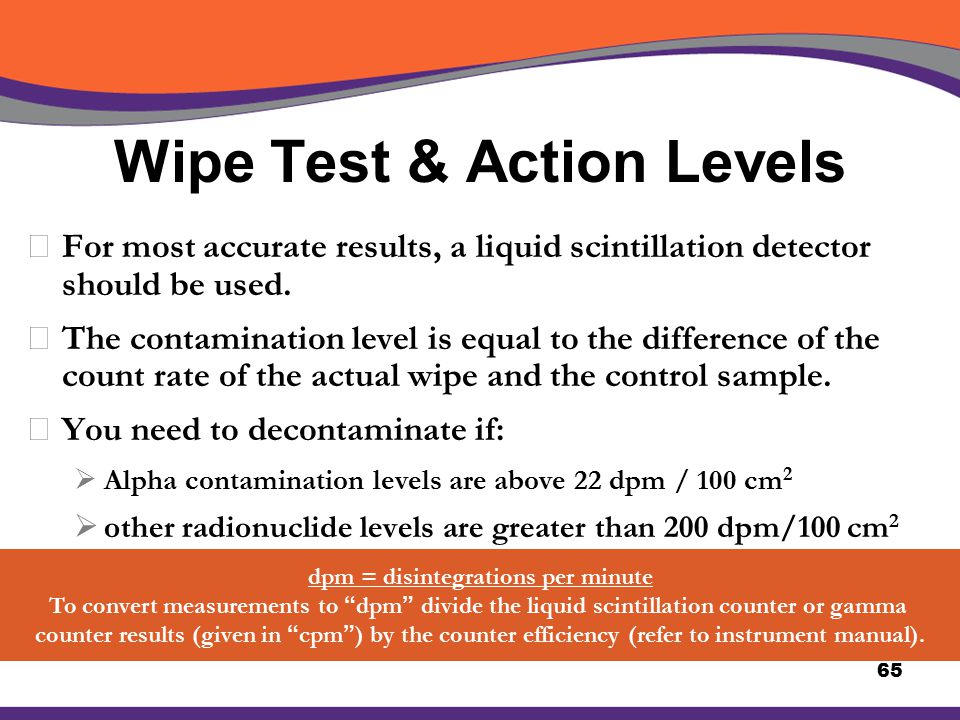 Wipe Test & Action Levels XFor most accurate results, a liquid scintillation detector should be used. XThe contamination level is equal to the differe