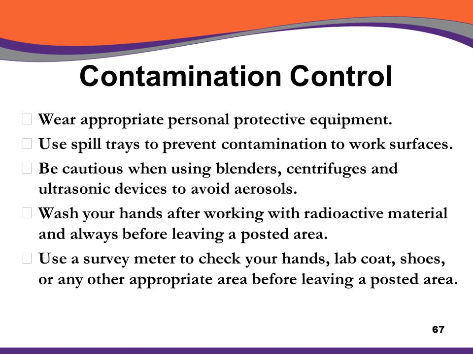 Contamination Control XWear appropriate personal protective equipment. XUse spill trays to prevent contamination to work surfaces. XBe cautious when u