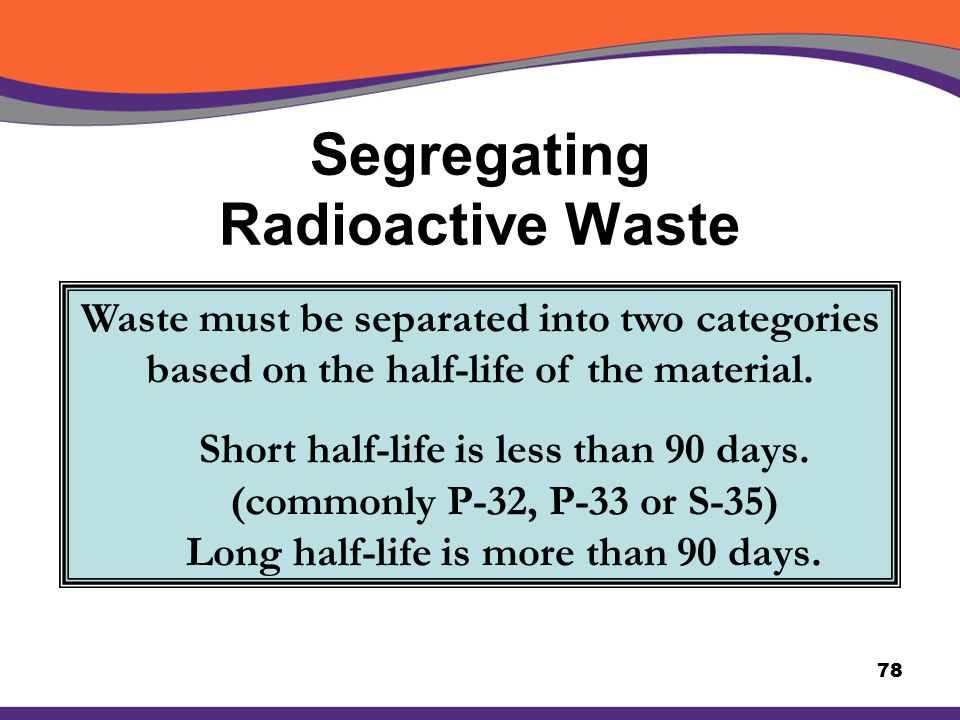 Segregating Radioactive Waste 78 Waste must be separated into two categories based on the half-life of the material. Short half-life is less than 90 d