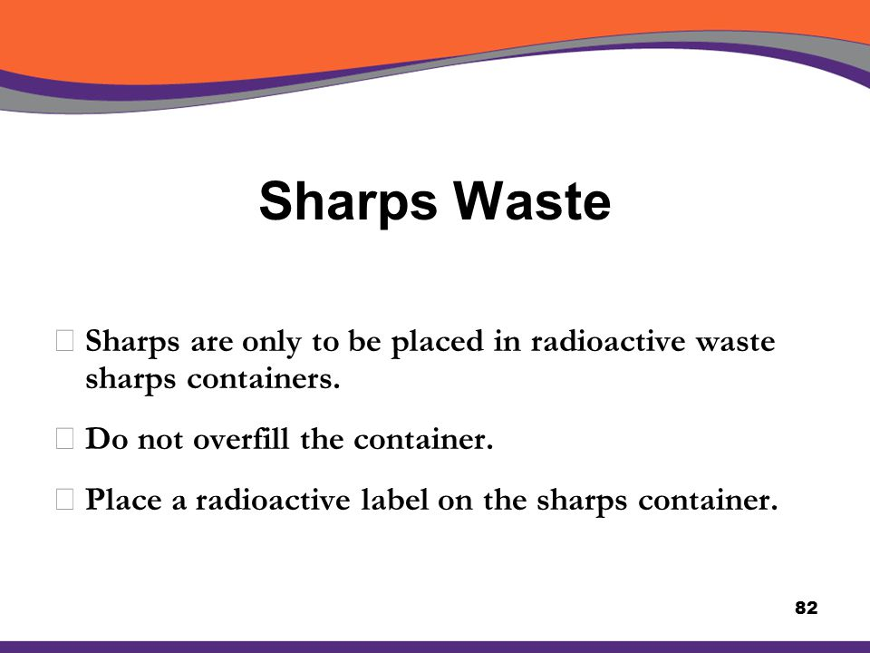 Sharps Waste XSharps are only to be placed in radioactive waste sharps containers. XDo not overfill the container. XPlace a radioactive label on the s