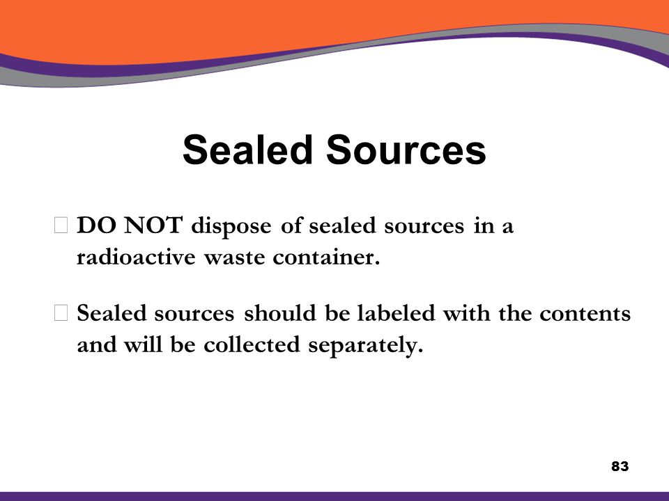 Sealed Sources XDO NOT dispose of sealed sources in a radioactive waste container. XSealed sources should be labeled with the contents and will be col
