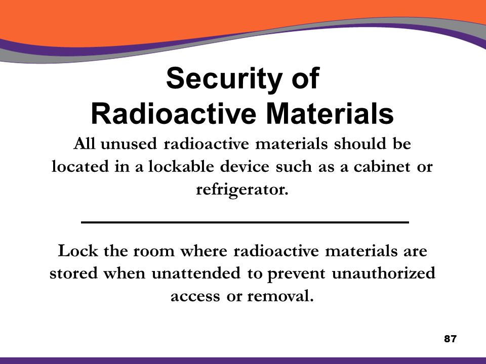 Security of Radioactive Materials 87 All unused radioactive materials should be located in a lockable device such as a cabinet or refrigerator. Lock t
