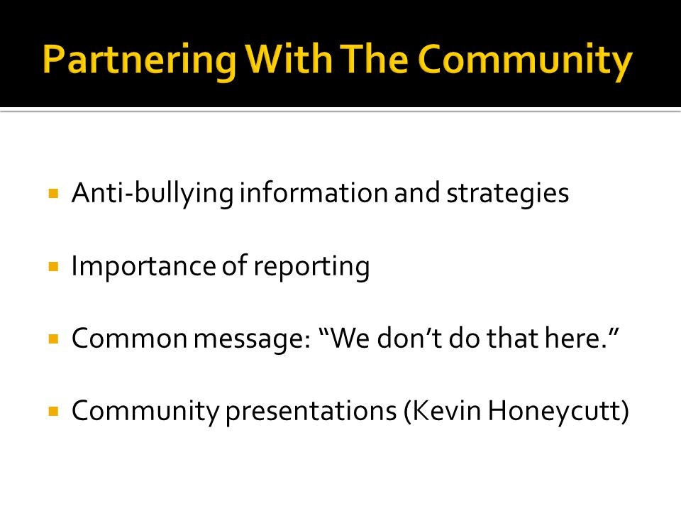 " Anti-bullying information and strategies  Importance of reporting  Common message: ""We don't do that here.""  Community presentations (Kevin Honey"