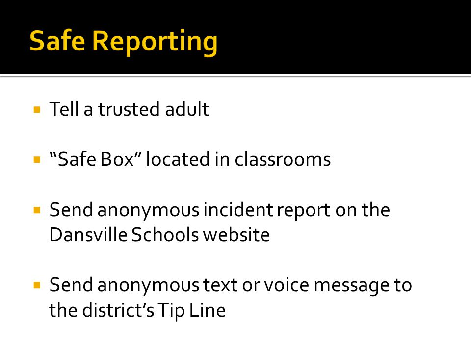 " Tell a trusted adult  ""Safe Box"" located in classrooms  Send anonymous incident report on the Dansville Schools website  Send anonymous text or v"