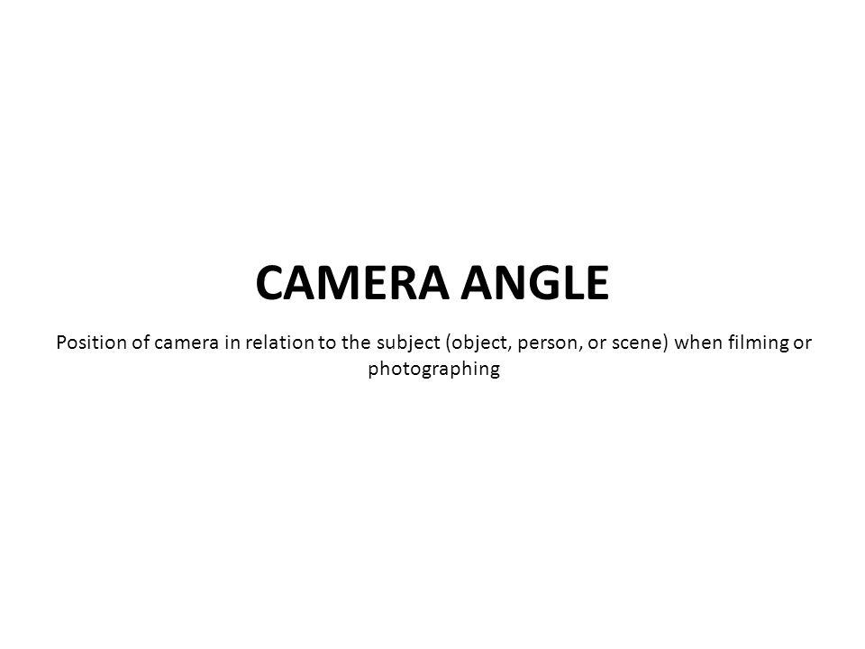 Position of camera in relation to the subject (object, person, or scene) when filming or photographing