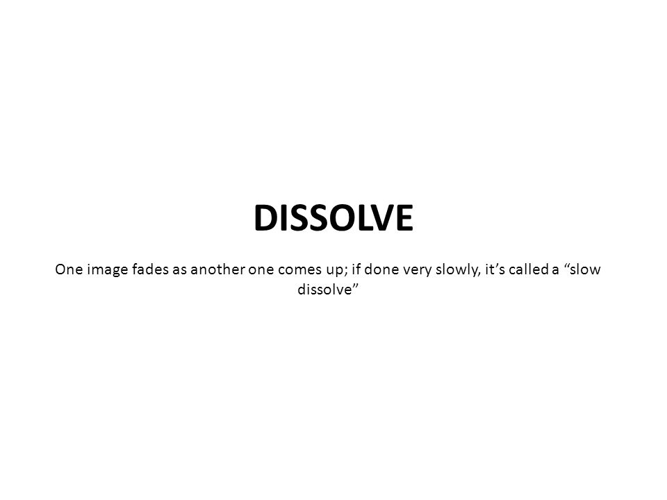 One image fades as another one comes up; if done very slowly, it's called a slow dissolve