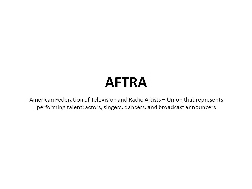 American Federation of Television and Radio Artists – Union that represents performing talent: actors, singers, dancers, and broadcast announcers