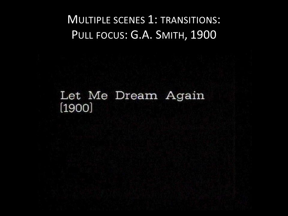 M ULTIPLE SCENES 1: TRANSITIONS : P ULL FOCUS : G.A. S MITH, 1900