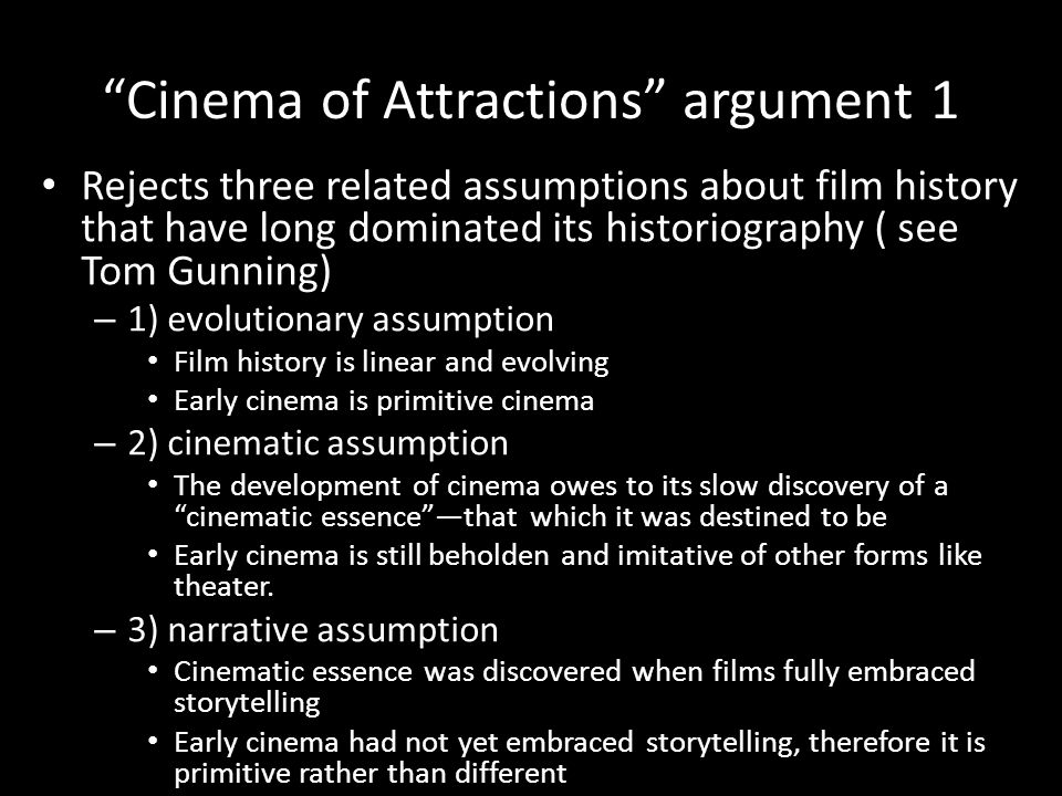 Cinema of Attractions argument 1 Rejects three related assumptions about film history that have long dominated its historiography ( see Tom Gunning) – 1) evolutionary assumption Film history is linear and evolving Early cinema is primitive cinema – 2) cinematic assumption The development of cinema owes to its slow discovery of a cinematic essence —that which it was destined to be Early cinema is still beholden and imitative of other forms like theater.