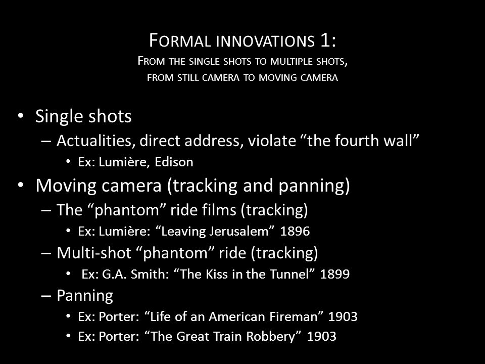 F ORMAL INNOVATIONS 1: F ROM THE SINGLE SHOTS TO MULTIPLE SHOTS, FROM STILL CAMERA TO MOVING CAMERA Single shots – Actualities, direct address, violate the fourth wall Ex: Lumière, Edison Moving camera (tracking and panning) – The phantom ride films (tracking) Ex: Lumière: Leaving Jerusalem 1896 – Multi-shot phantom ride (tracking) Ex: G.A.