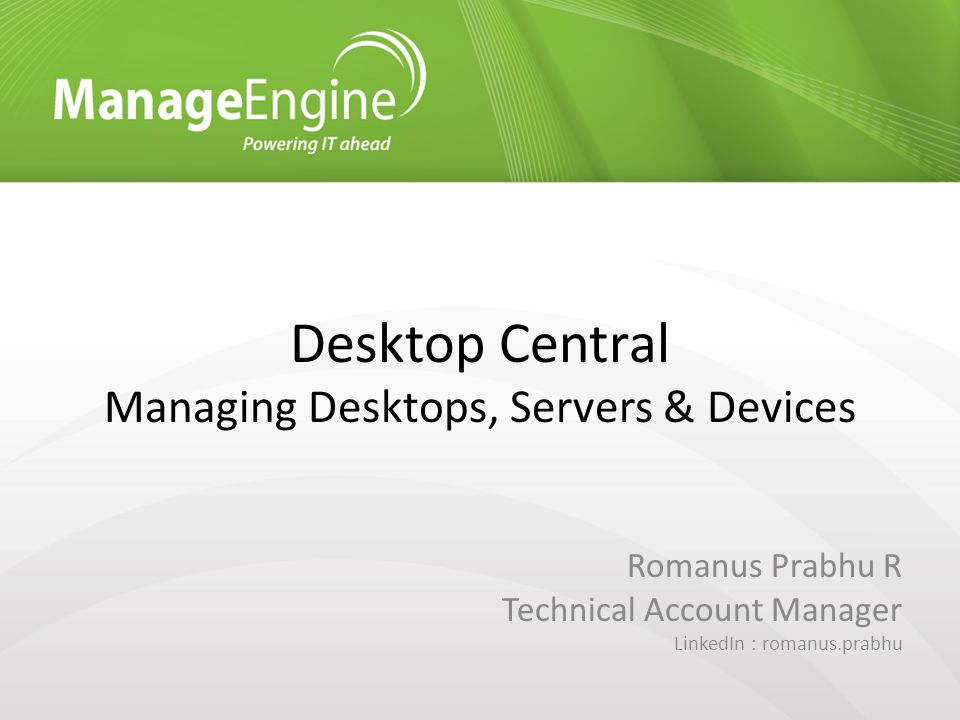 Desktop Central Managing Desktops, Servers & Devices Romanus Prabhu R Technical Account Manager LinkedIn : romanus.prabhu
