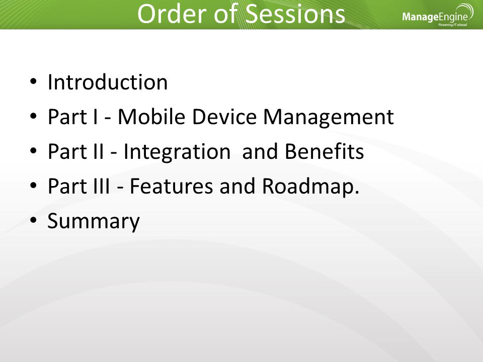 Order of Sessions Introduction Part I - Mobile Device Management Part II - Integration and Benefits Part III - Features and Roadmap. Summary