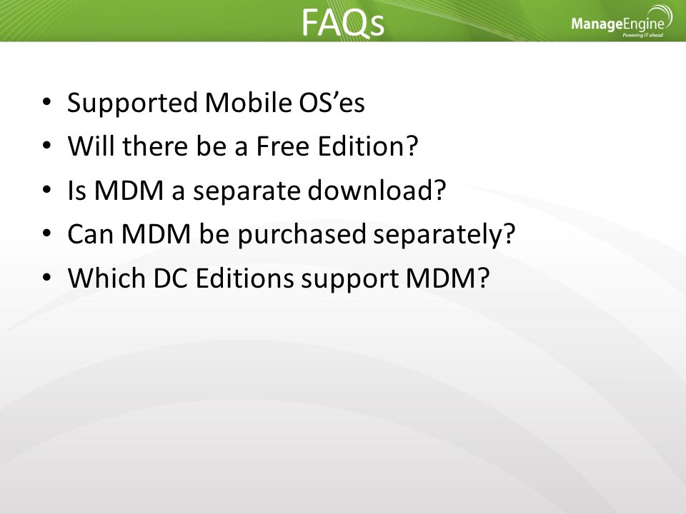 FAQs Supported Mobile OS'es Will there be a Free Edition? Is MDM a separate download? Can MDM be purchased separately? Which DC Editions support MDM?