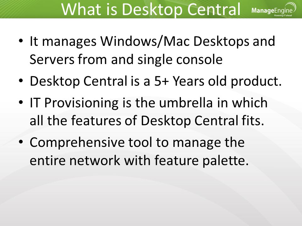 What is Desktop Central It manages Windows/Mac Desktops and Servers from and single console Desktop Central is a 5+ Years old product. IT Provisioning