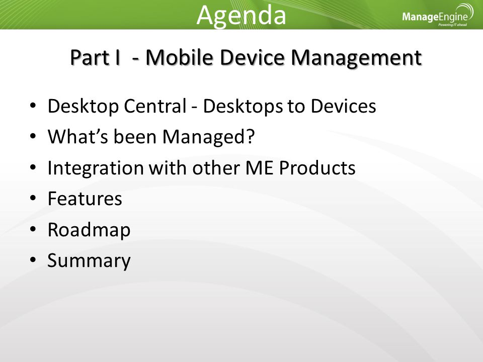 Agenda Desktop Central - Desktops to Devices What's been Managed? Integration with other ME Products Features Roadmap Summary Part I - Mobile Device M