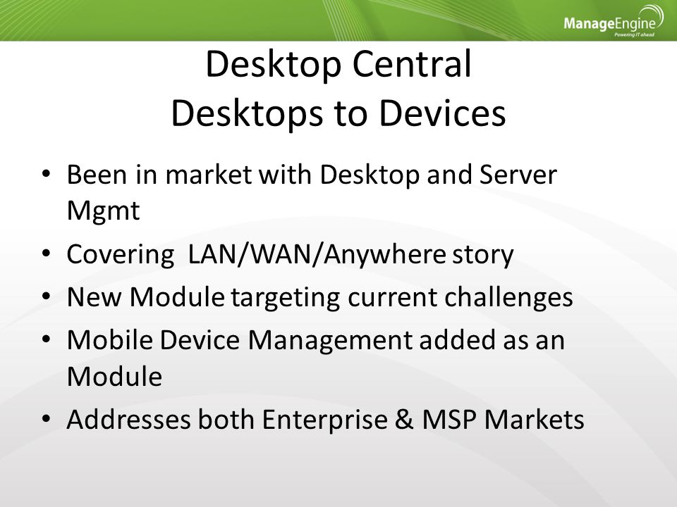 Desktop Central Desktops to Devices Been in market with Desktop and Server Mgmt Covering LAN/WAN/Anywhere story New Module targeting current challenge