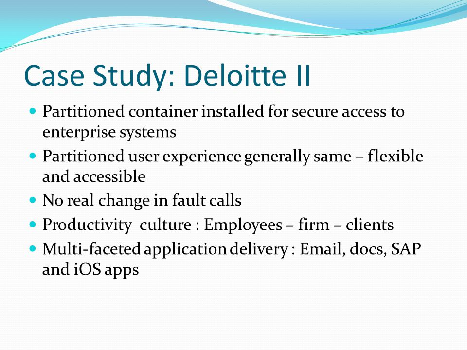 Case Study: Deloitte II Partitioned container installed for secure access to enterprise systems Partitioned user experience generally same – flexible and accessible No real change in fault calls Productivity culture : Employees – firm – clients Multi-faceted application delivery : Email, docs, SAP and iOS apps