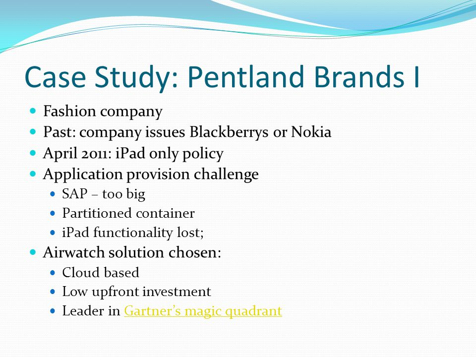 Case Study: Pentland Brands I Fashion company Past: company issues Blackberrys or Nokia April 2011: iPad only policy Application provision challenge SAP – too big Partitioned container iPad functionality lost; Airwatch solution chosen: Cloud based Low upfront investment Leader in Gartner's magic quadrantGartner's magic quadrant